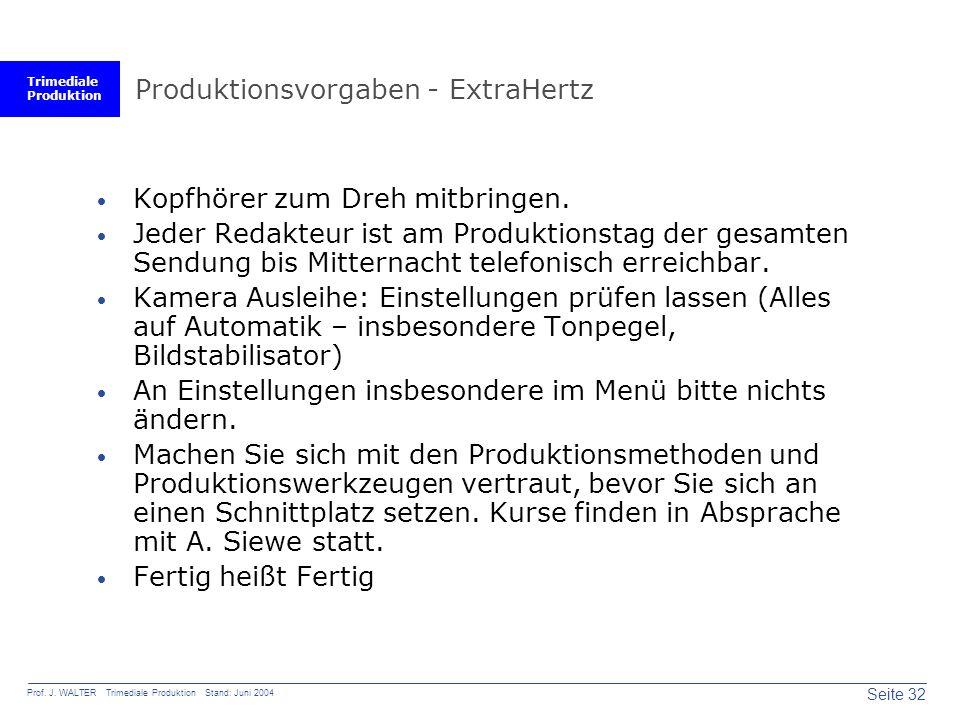 Trimediale Produktion Seite 32 Prof. J. WALTER Trimediale Produktion Stand: Juni 2004 Produktionsvorgaben - ExtraHertz  Kopfhörer zum Dreh mitbringen