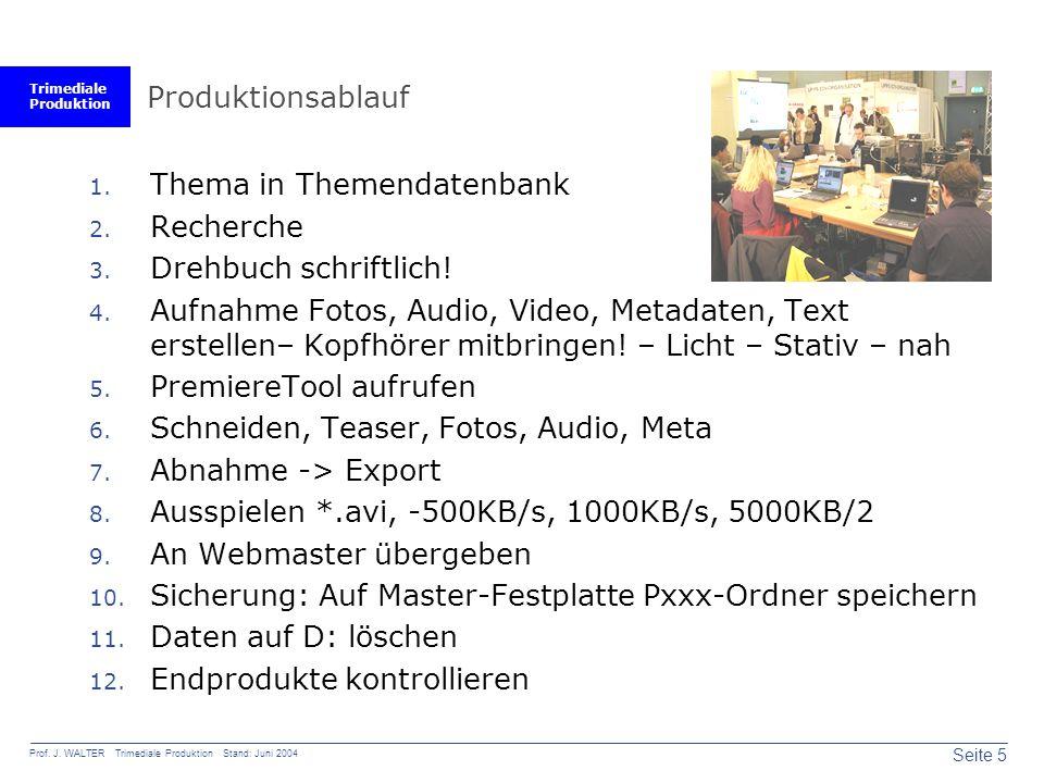 Trimediale Produktion Seite 5 Prof. J. WALTER Trimediale Produktion Stand: Juni 2004 Produktionsablauf 1. Thema in Themendatenbank 2. Recherche 3. Dre