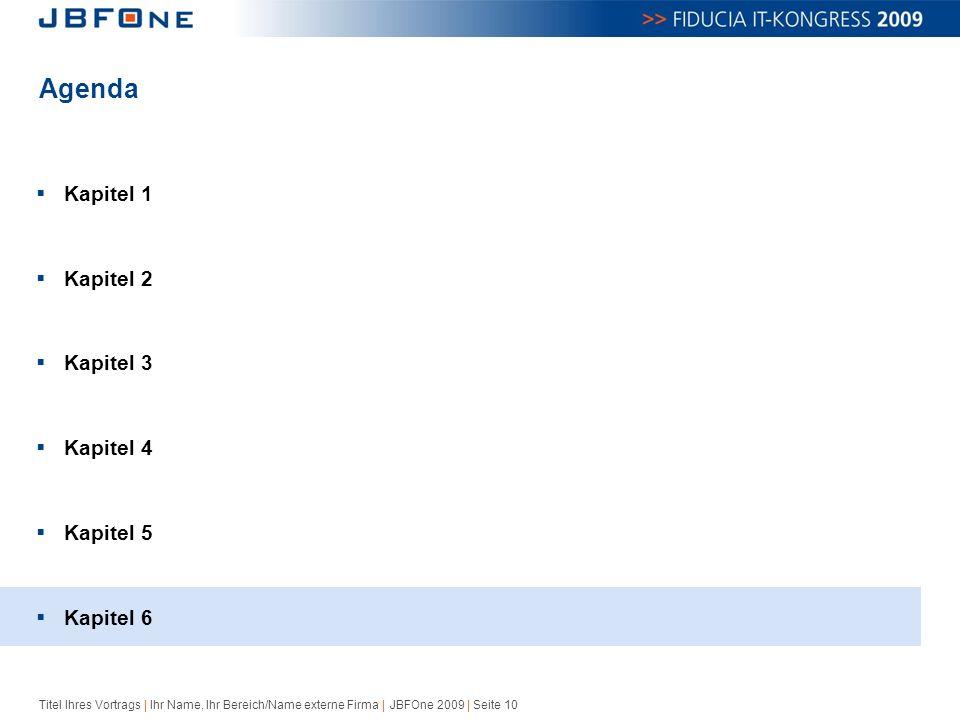Titel Ihres Vortrags | Ihr Name, Ihr Bereich/Name externe Firma | JBFOne 2009 | Seite 10 Agenda  Kapitel 1  Kapitel 2  Kapitel 3  Kapitel 4  Kapitel 5  Kapitel 6