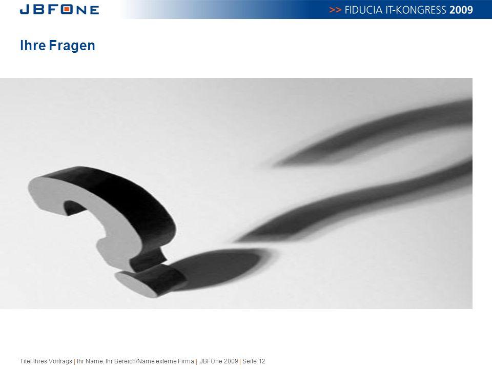 Titel Ihres Vortrags | Ihr Name, Ihr Bereich/Name externe Firma | JBFOne 2009 | Seite 12 Ihre Fragen