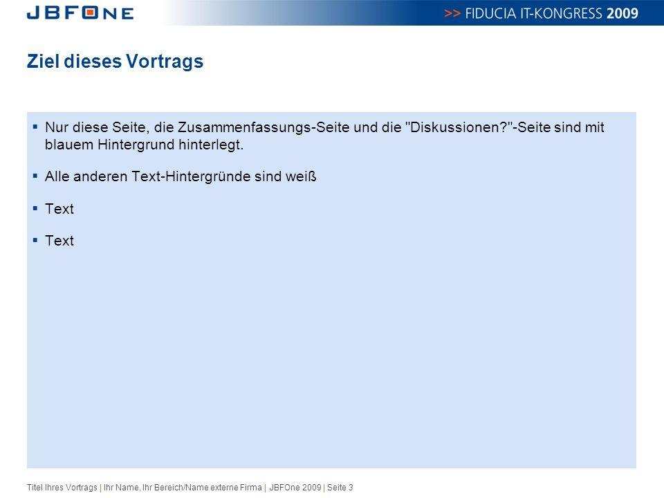 Titel Ihres Vortrags | Ihr Name, Ihr Bereich/Name externe Firma | JBFOne 2009 | Seite 3 Ziel dieses Vortrags  Nur diese Seite, die Zusammenfassungs-Seite und die Diskussionen? -Seite sind mit blauem Hintergrund hinterlegt.