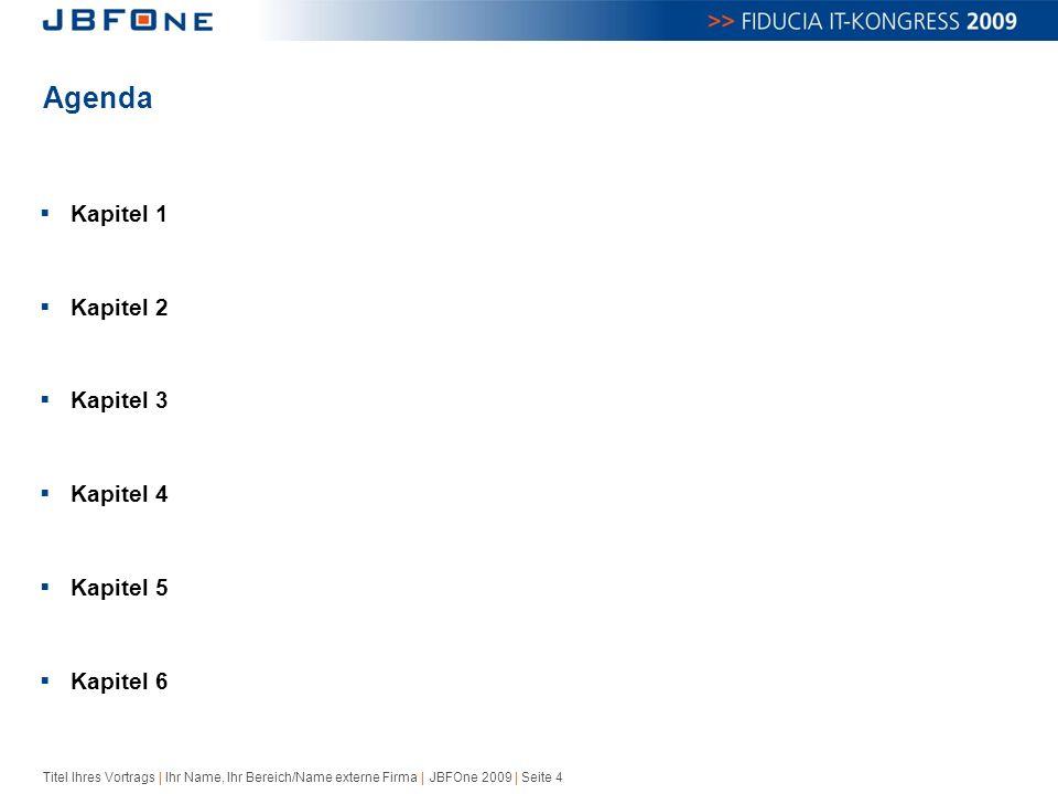 Titel Ihres Vortrags | Ihr Name, Ihr Bereich/Name externe Firma | JBFOne 2009 | Seite 4 Agenda  Kapitel 1  Kapitel 2  Kapitel 3  Kapitel 4  Kapitel 5  Kapitel 6