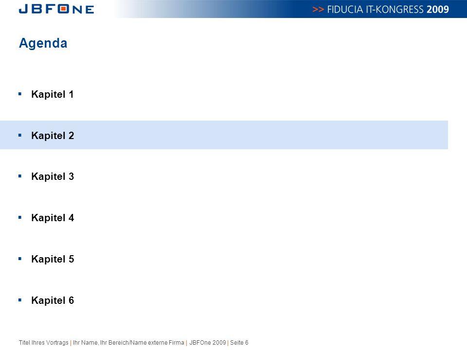 Titel Ihres Vortrags | Ihr Name, Ihr Bereich/Name externe Firma | JBFOne 2009 | Seite 6 Agenda  Kapitel 1  Kapitel 2  Kapitel 3  Kapitel 4  Kapitel 5  Kapitel 6