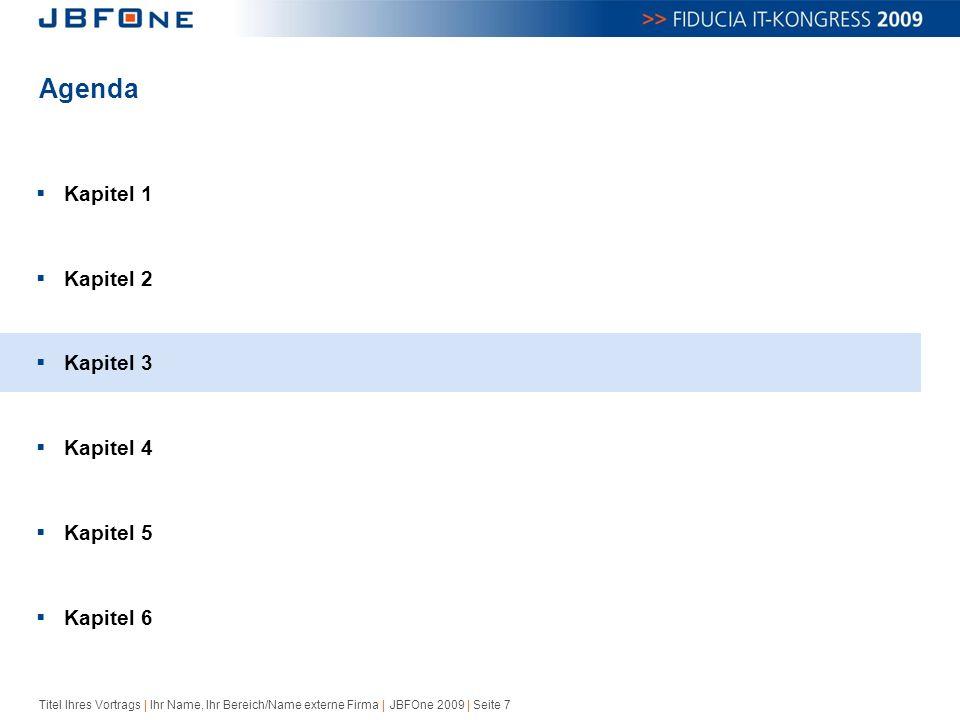 Titel Ihres Vortrags | Ihr Name, Ihr Bereich/Name externe Firma | JBFOne 2009 | Seite 7 Agenda  Kapitel 1  Kapitel 2  Kapitel 3  Kapitel 4  Kapitel 5  Kapitel 6