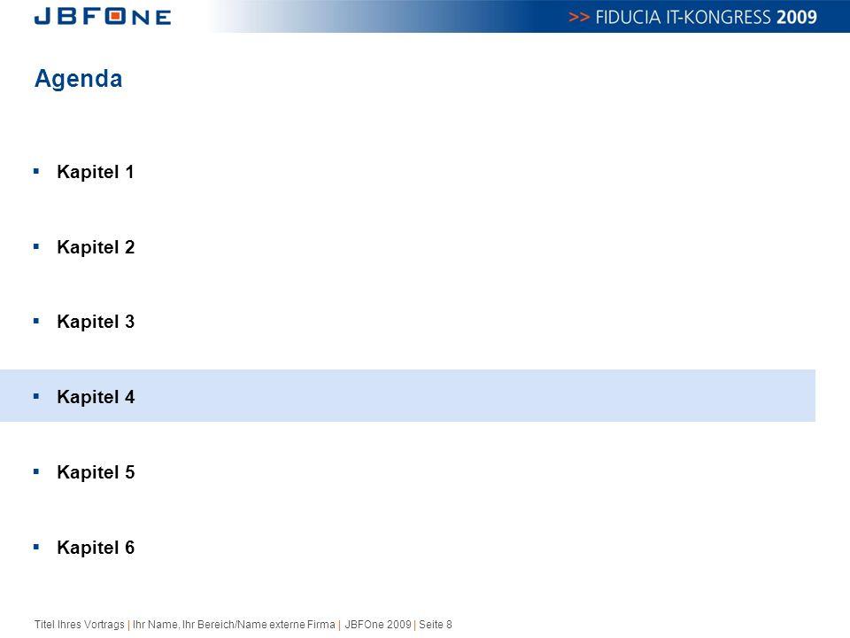 Titel Ihres Vortrags | Ihr Name, Ihr Bereich/Name externe Firma | JBFOne 2009 | Seite 8 Agenda  Kapitel 1  Kapitel 2  Kapitel 3  Kapitel 4  Kapitel 5  Kapitel 6