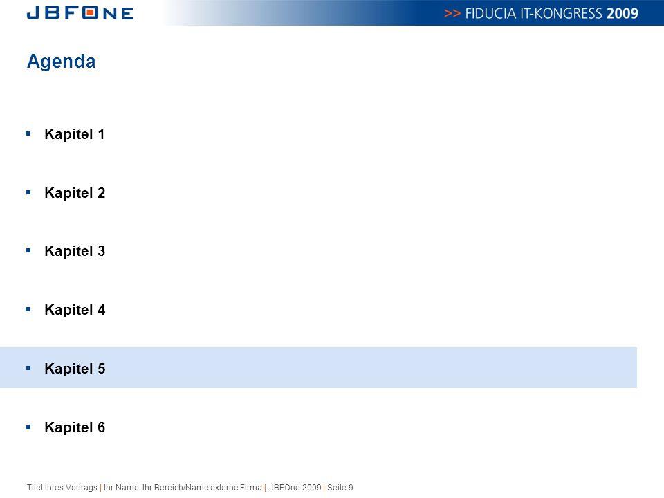 Titel Ihres Vortrags | Ihr Name, Ihr Bereich/Name externe Firma | JBFOne 2009 | Seite 9 Agenda  Kapitel 1  Kapitel 2  Kapitel 3  Kapitel 4  Kapitel 5  Kapitel 6