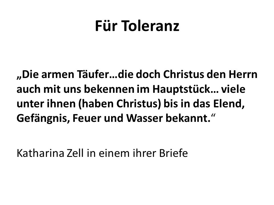 """Für Toleranz """"Die armen Täufer…die doch Christus den Herrn auch mit uns bekennen im Hauptstück… viele unter ihnen (haben Christus) bis in das Elend, Gefängnis, Feuer und Wasser bekannt. Katharina Zell in einem ihrer Briefe"""