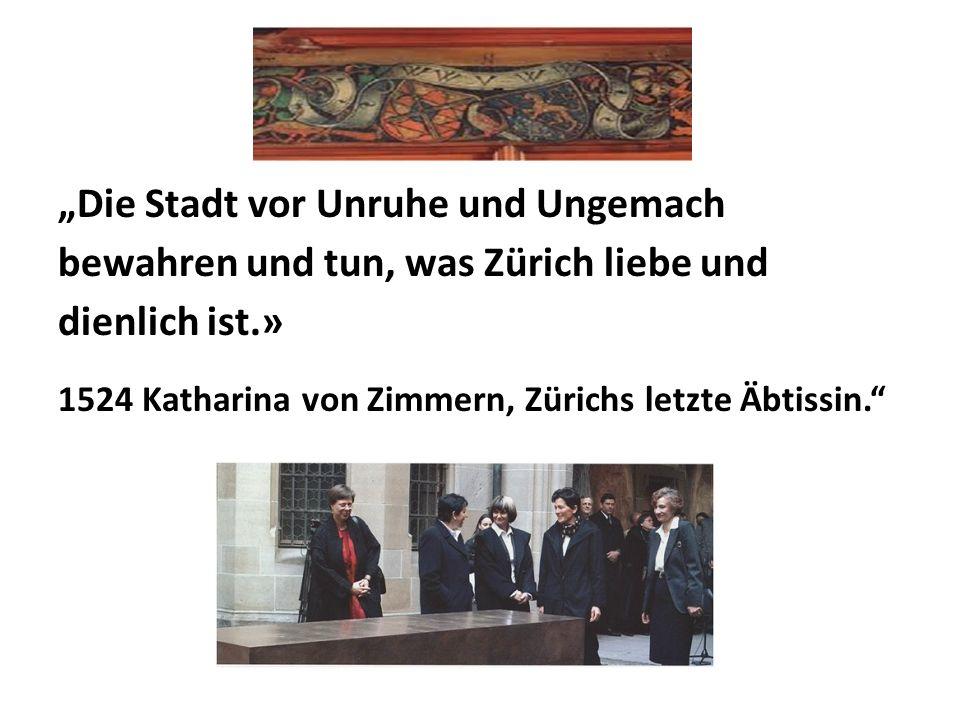 """""""Die Stadt vor Unruhe und Ungemach bewahren und tun, was Zürich liebe und dienlich ist.» 1524 Katharina von Zimmern, Zürichs letzte Äbtissin."""""""