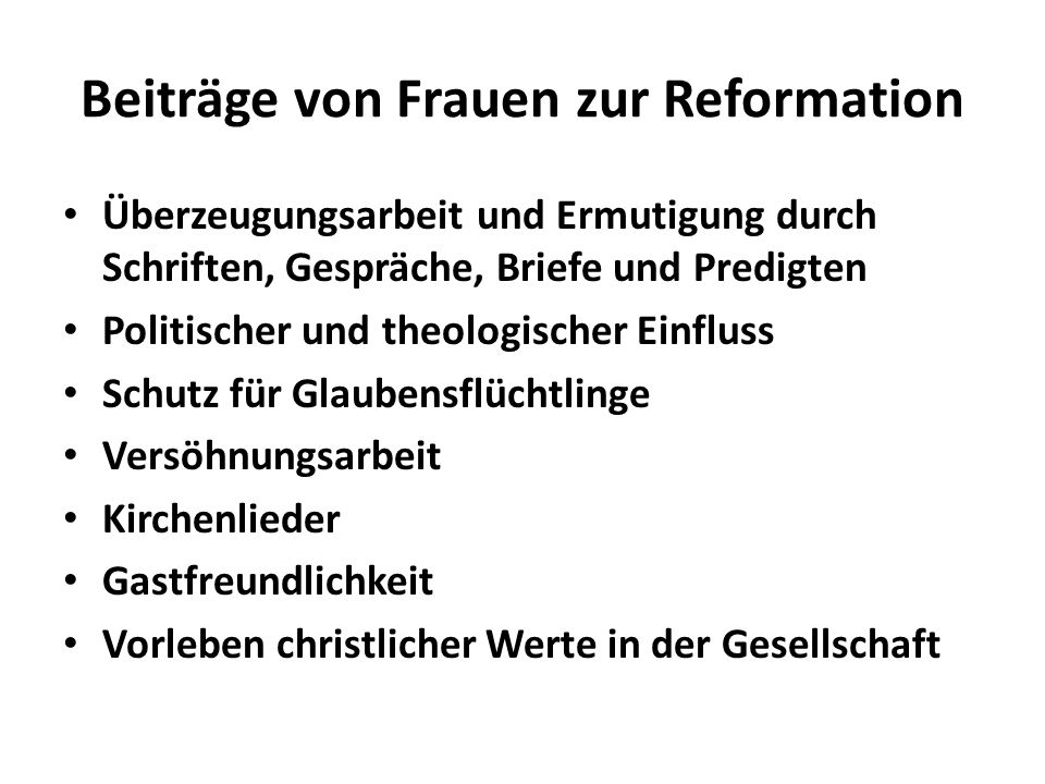 Beiträge von Frauen zur Reformation Überzeugungsarbeit und Ermutigung durch Schriften, Gespräche, Briefe und Predigten Politischer und theologischer E