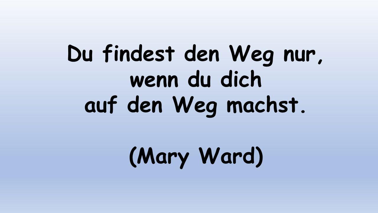 Du findest den Weg nur, wenn du dich auf den Weg machst. (Mary Ward)