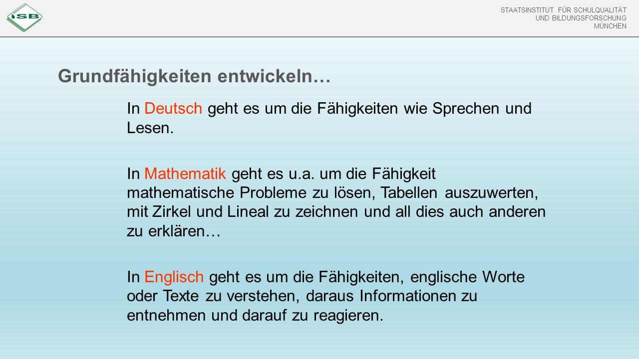 STAATSINSTITUT FÜR SCHULQUALITÄT UND BILDUNGSFORSCHUNG MÜNCHEN Grundfähigkeiten entwickeln… In Deutsch geht es um die Fähigkeiten wie Sprechen und Lesen.