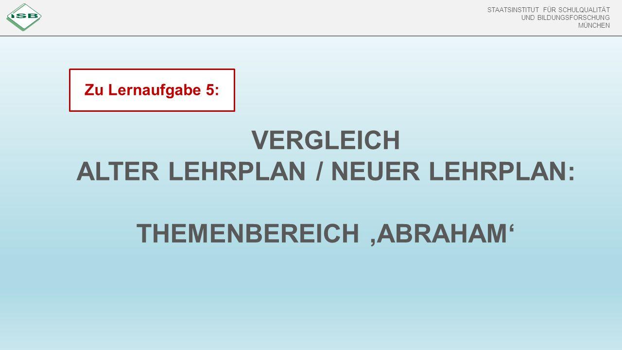 STAATSINSTITUT FÜR SCHULQUALITÄT UND BILDUNGSFORSCHUNG MÜNCHEN VERGLEICH ALTER LEHRPLAN / NEUER LEHRPLAN: THEMENBEREICH 'ABRAHAM' Zu Lernaufgabe 5: