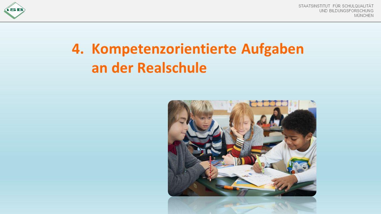 STAATSINSTITUT FÜR SCHULQUALITÄT UND BILDUNGSFORSCHUNG MÜNCHEN STAATSINSTITUT FÜR SCHULQUALITÄT UND BILDUNGSFORSCHUNG MÜNCHEN 4.Kompetenzorientierte Aufgaben an der Realschule