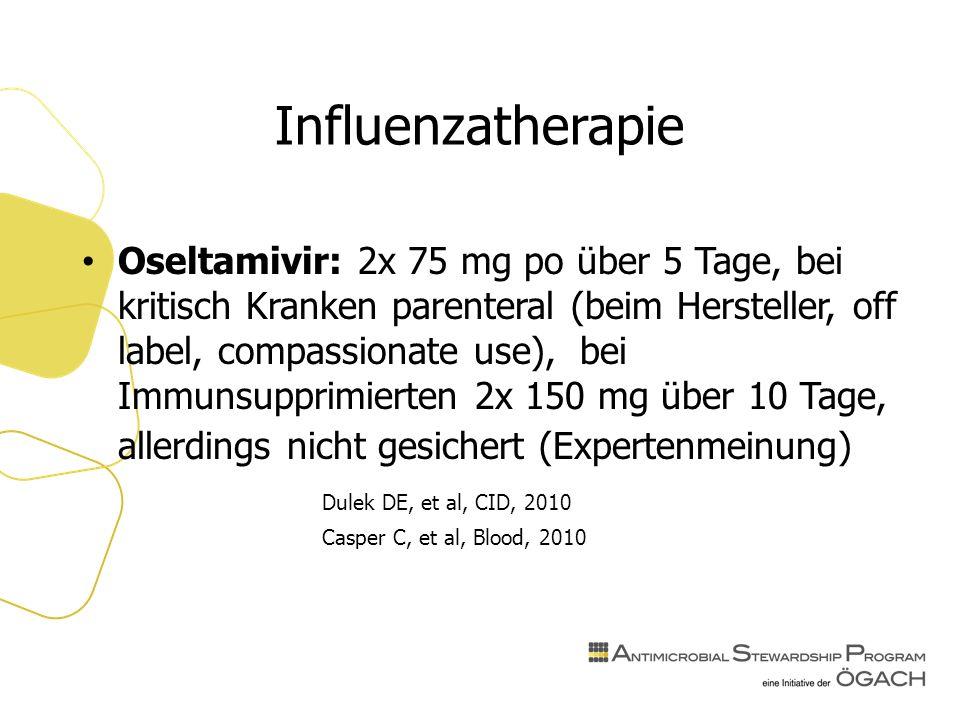 Influenzatherapie Oseltamivir: 2x 75 mg po über 5 Tage, bei kritisch Kranken parenteral (beim Hersteller, off label, compassionate use), bei Immunsupprimierten 2x 150 mg über 10 Tage, allerdings nicht gesichert (Expertenmeinung) Dulek DE, et al, CID, 2010 Casper C, et al, Blood, 2010