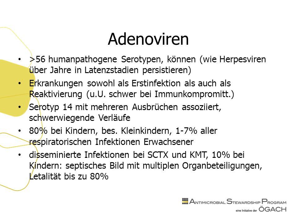 Adenoviren >56 humanpathogene Serotypen, können (wie Herpesviren über Jahre in Latenzstadien persistieren) Erkrankungen sowohl als Erstinfektion als auch als Reaktivierung (u.U.