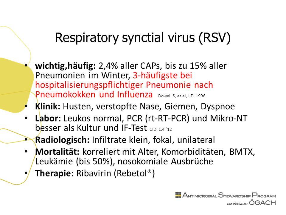Respiratory synctial virus (RSV) wichtig,häufig: 2,4% aller CAPs, bis zu 15% aller Pneumonien im Winter, 3-häufigste bei hospitalisierungspflichtiger Pneumonie nach Pneumokokken und Influenza Dowell S, et al, JID, 1996 Klinik: Husten, verstopfte Nase, Giemen, Dyspnoe Labor: Leukos normal, PCR (rt-RT-PCR) und Mikro-NT besser als Kultur und IF-Test CID, 1.4.´12 Radiologisch: Infiltrate klein, fokal, unilateral Mortalität: korreliert mit Alter, Komorbiditäten, BMTX, Leukämie (bis 50%), nosokomiale Ausbrüche Therapie: Ribavirin (Rebetol®)