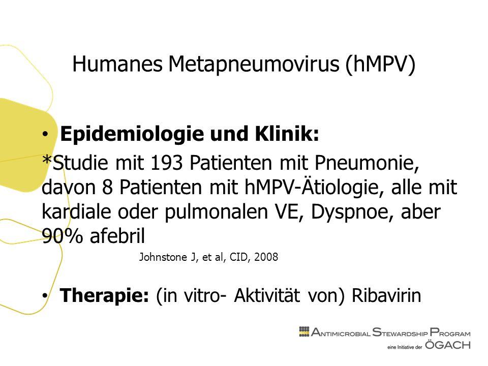 Humanes Metapneumovirus (hMPV) Epidemiologie und Klinik: *Studie mit 193 Patienten mit Pneumonie, davon 8 Patienten mit hMPV-Ätiologie, alle mit kardiale oder pulmonalen VE, Dyspnoe, aber 90% afebril Johnstone J, et al, CID, 2008 Therapie: (in vitro- Aktivität von) Ribavirin