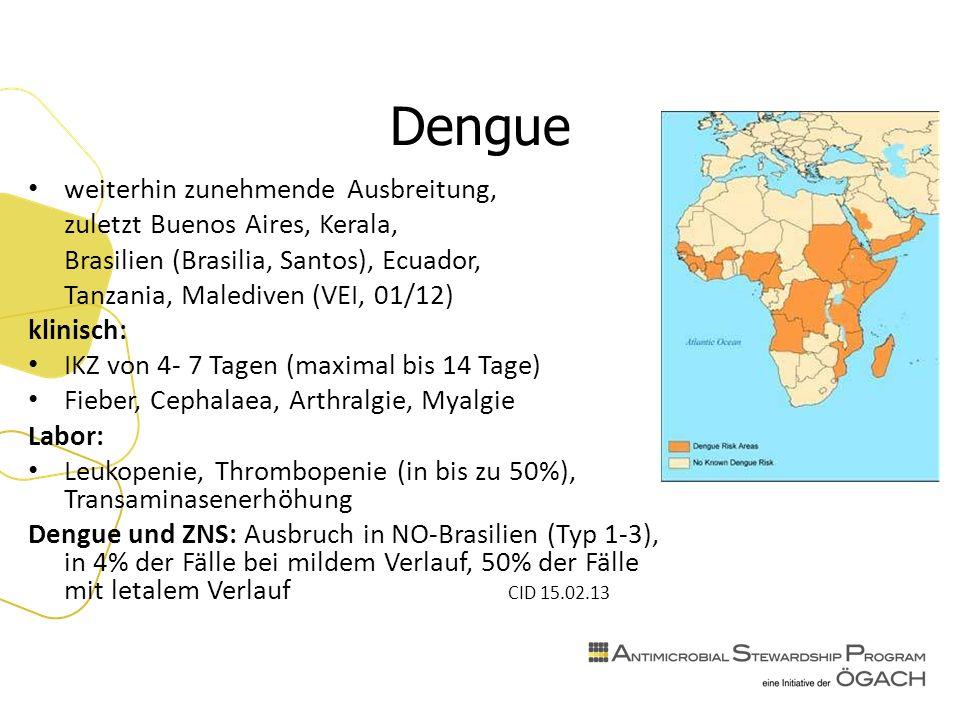 Dengue weiterhin zunehmende Ausbreitung, zuletzt Buenos Aires, Kerala, Brasilien (Brasilia, Santos), Ecuador, Tanzania, Malediven (VEI, 01/12) klinisch: IKZ von 4- 7 Tagen (maximal bis 14 Tage) Fieber, Cephalaea, Arthralgie, Myalgie Labor: Leukopenie, Thrombopenie (in bis zu 50%), Transaminasenerhöhung Dengue und ZNS: Ausbruch in NO-Brasilien (Typ 1-3), in 4% der Fälle bei mildem Verlauf, 50% der Fälle mit letalem Verlauf CID 15.02.13