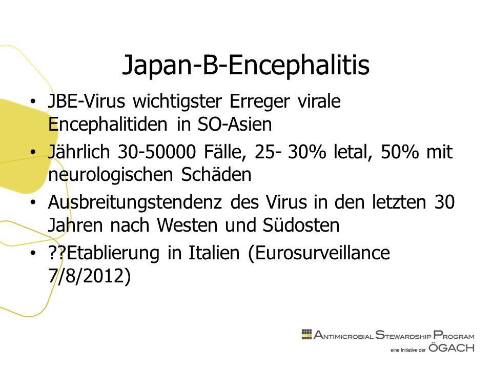 Japan-B-Encephalitis JBE-Virus wichtigster Erreger virale Encephalitiden in SO-Asien Jährlich 30-50000 Fälle, 25- 30% letal, 50% mit neurologischen Schäden Ausbreitungstendenz des Virus in den letzten 30 Jahren nach Westen und Südosten Etablierung in Italien (Eurosurveillance 7/8/2012)