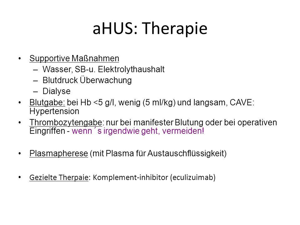 aHUS: Therapie Supportive Maßnahmen –Wasser, SB-u. Elektrolythaushalt –Blutdruck Überwachung –Dialyse Blutgabe: bei Hb <5 g/l, wenig (5 ml/kg) und lan