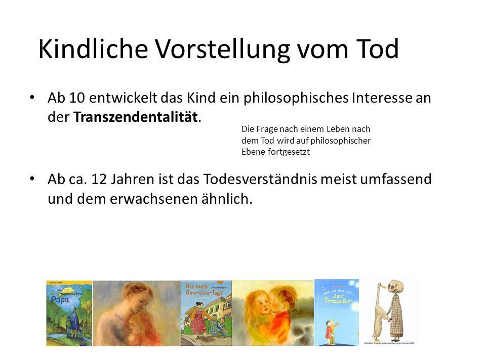 Kindliche Vorstellung vom Tod Ab 10 entwickelt das Kind ein philosophisches Interesse an der Transzendentalität.