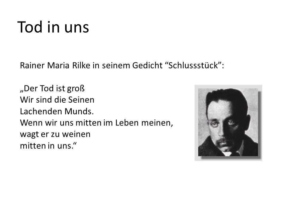 """Tod in uns Rainer Maria Rilke in seinem Gedicht Schlussstück : """"Der Tod ist groß Wir sind die Seinen Lachenden Munds."""