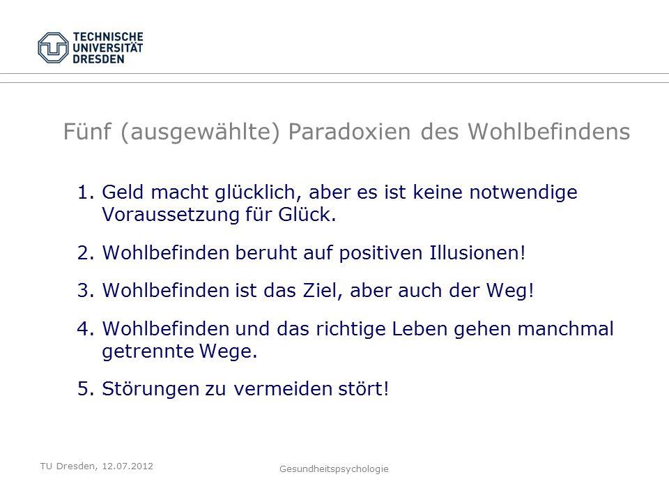 TU Dresden, 12.07.2012 Gesundheitspsychologie Fünf (ausgewählte) Paradoxien des Wohlbefindens 1.Geld macht glücklich, aber es ist keine notwendige Voraussetzung für Glück.