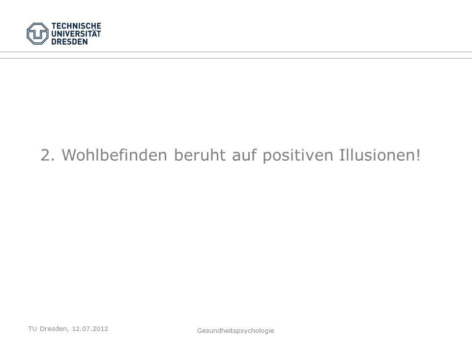 TU Dresden, 12.07.2012 Gesundheitspsychologie 2. Wohlbefinden beruht auf positiven Illusionen!