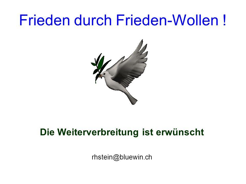 Frieden durch Frieden-Wollen ! Die Weiterverbreitung ist erwünscht rhstein@bluewin.ch