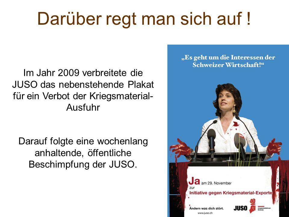 Darüber regt man sich auf ! Im Jahr 2009 verbreitete die JUSO das nebenstehende Plakat für ein Verbot der Kriegsmaterial- Ausfuhr Darauf folgte eine w