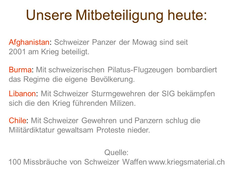 Unsere Mitbeteiligung heute: Afghanistan: Schweizer Panzer der Mowag sind seit 2001 am Krieg beteiligt. Burma: Mit schweizerischen Pilatus-Flugzeugen