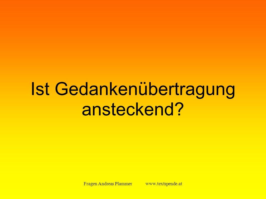 Fragen Andreas Plammer www.textspende.at Ist Gedankenübertragung ansteckend