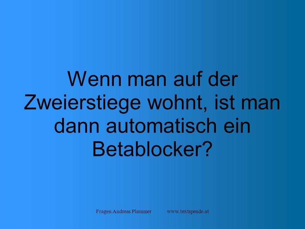 Fragen Andreas Plammer www.textspende.at Wenn man auf der Zweierstiege wohnt, ist man dann automatisch ein Betablocker