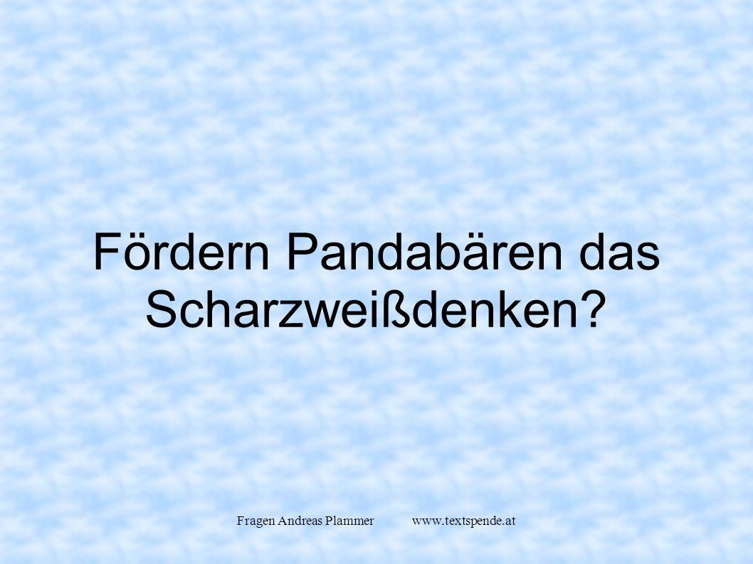 Fragen Andreas Plammer www.textspende.at Fördern Pandabären das Scharzweißdenken