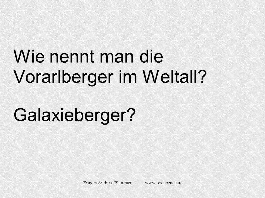 Fragen Andreas Plammer www.textspende.at Wie nennt man die Vorarlberger im Weltall Galaxieberger