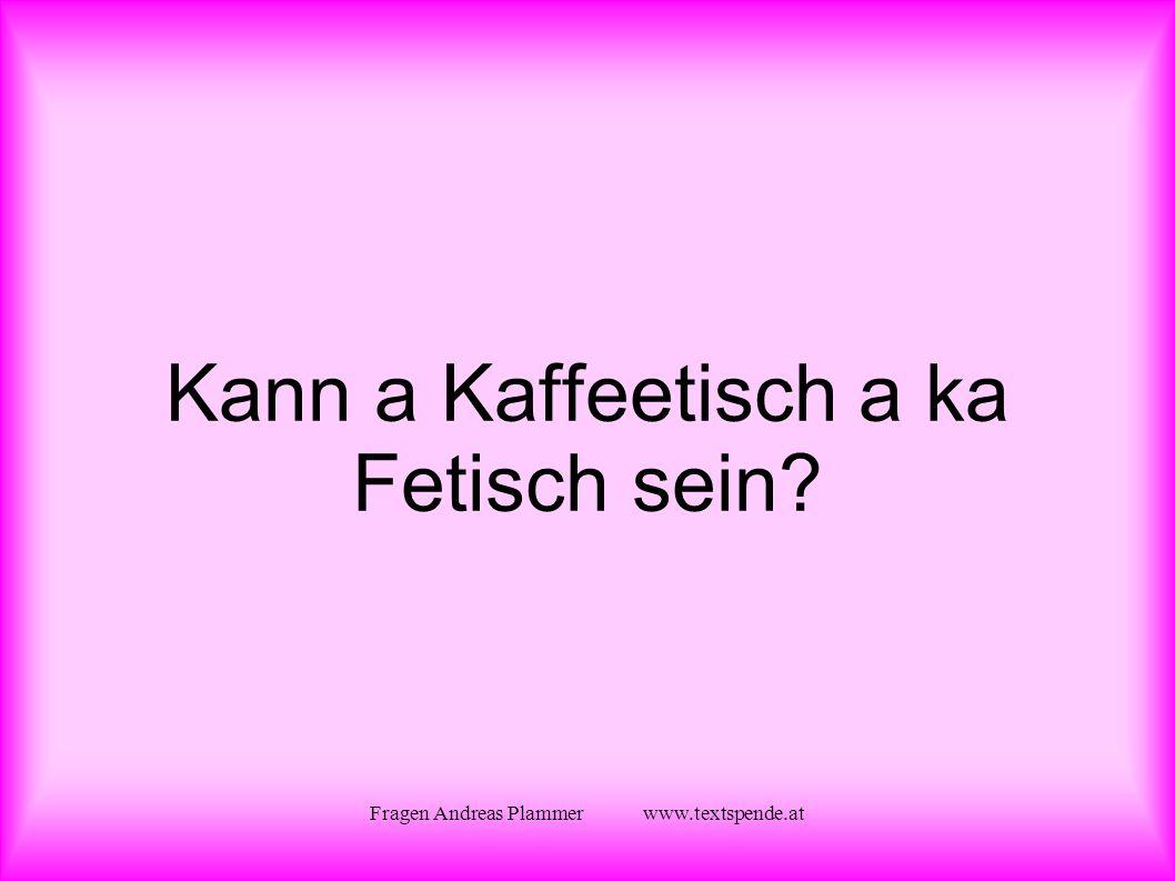 Fragen Andreas Plammer www.textspende.at Kann a Kaffeetisch a ka Fetisch sein