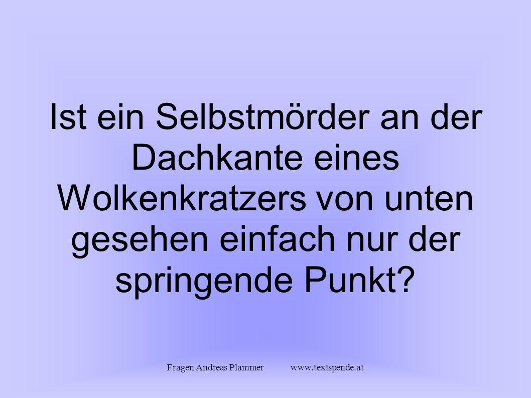 Fragen Andreas Plammer www.textspende.at Ist ein Selbstmörder an der Dachkante eines Wolkenkratzers von unten gesehen einfach nur der springende Punkt