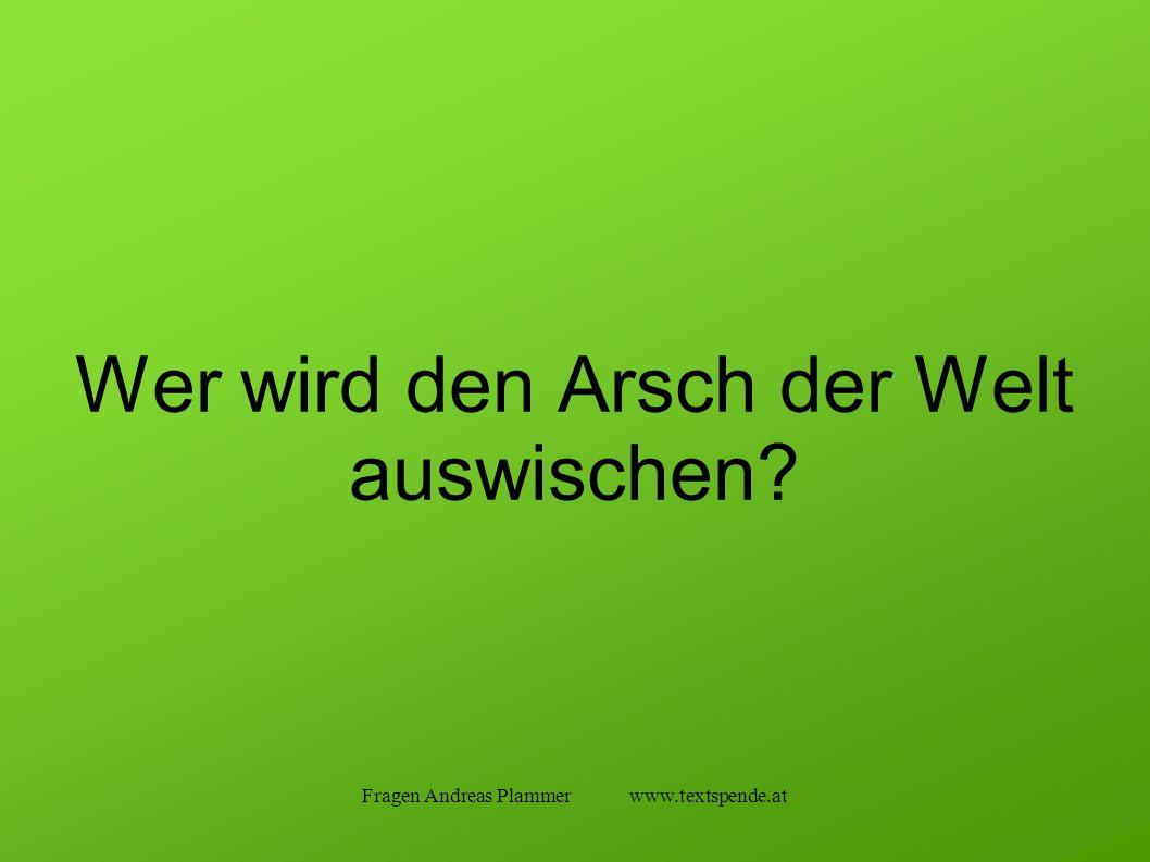 Fragen Andreas Plammer www.textspende.at Wer wird den Arsch der Welt auswischen