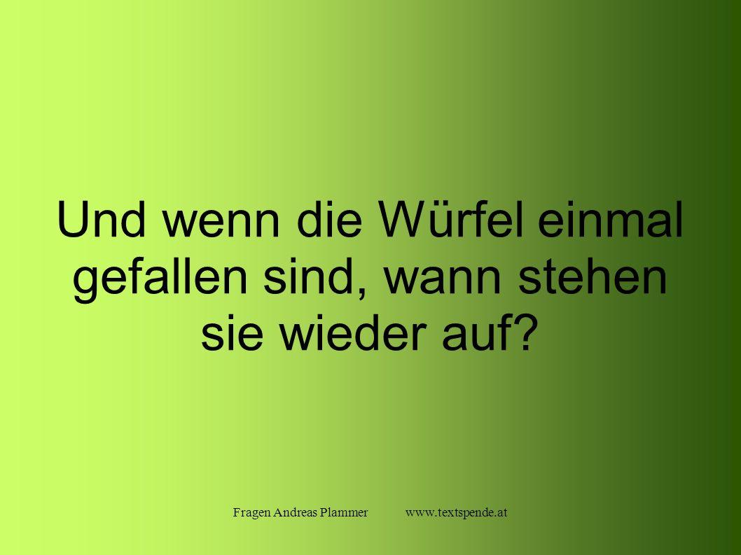 Fragen Andreas Plammer www.textspende.at Und wenn die Würfel einmal gefallen sind, wann stehen sie wieder auf