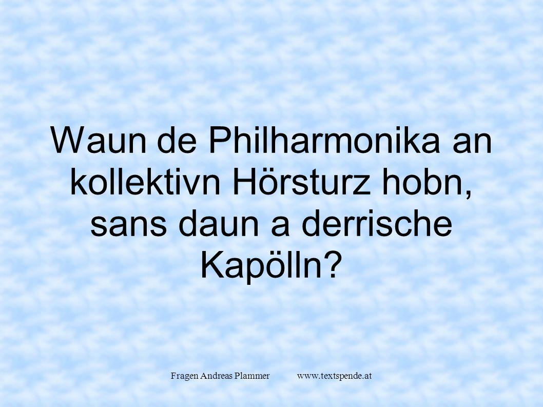 Fragen Andreas Plammer www.textspende.at Waun de Philharmonika an kollektivn Hörsturz hobn, sans daun a derrische Kapölln