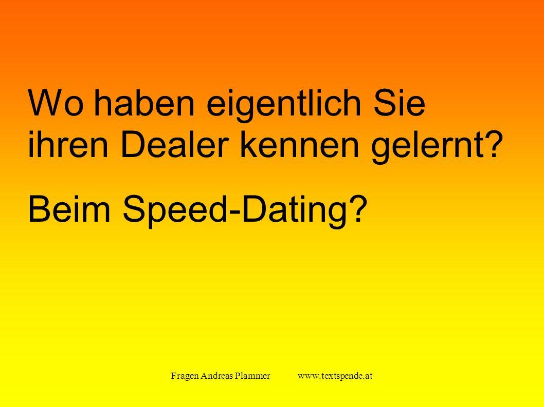 Fragen Andreas Plammer www.textspende.at Wo haben eigentlich Sie ihren Dealer kennen gelernt.