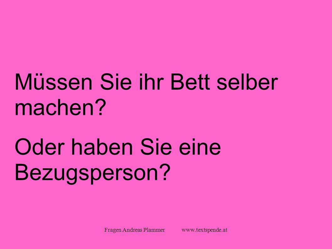 Fragen Andreas Plammer www.textspende.at Müssen Sie ihr Bett selber machen.