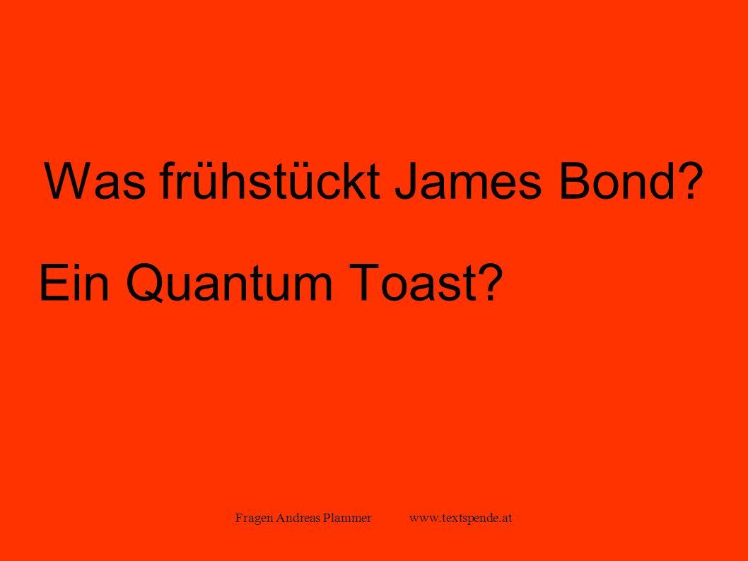 Fragen Andreas Plammer www.textspende.at Was frühstückt James Bond Ein Quantum Toast