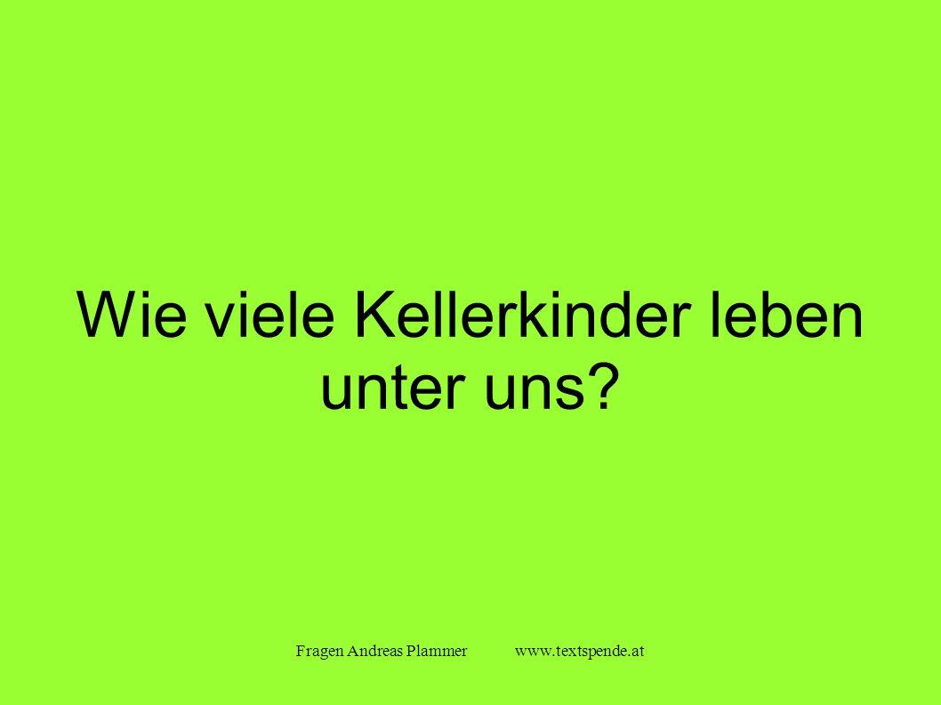 Fragen Andreas Plammer www.textspende.at Wie viele Kellerkinder leben unter uns