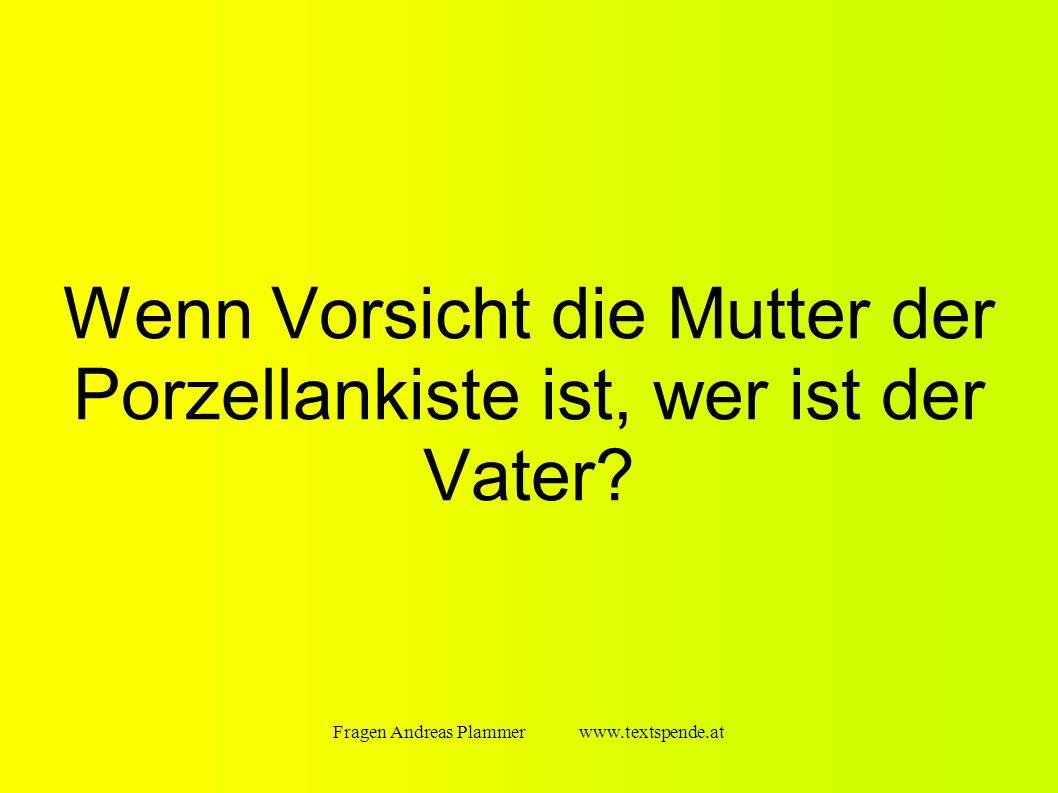 Fragen Andreas Plammer www.textspende.at Wenn Vorsicht die Mutter der Porzellankiste ist, wer ist der Vater