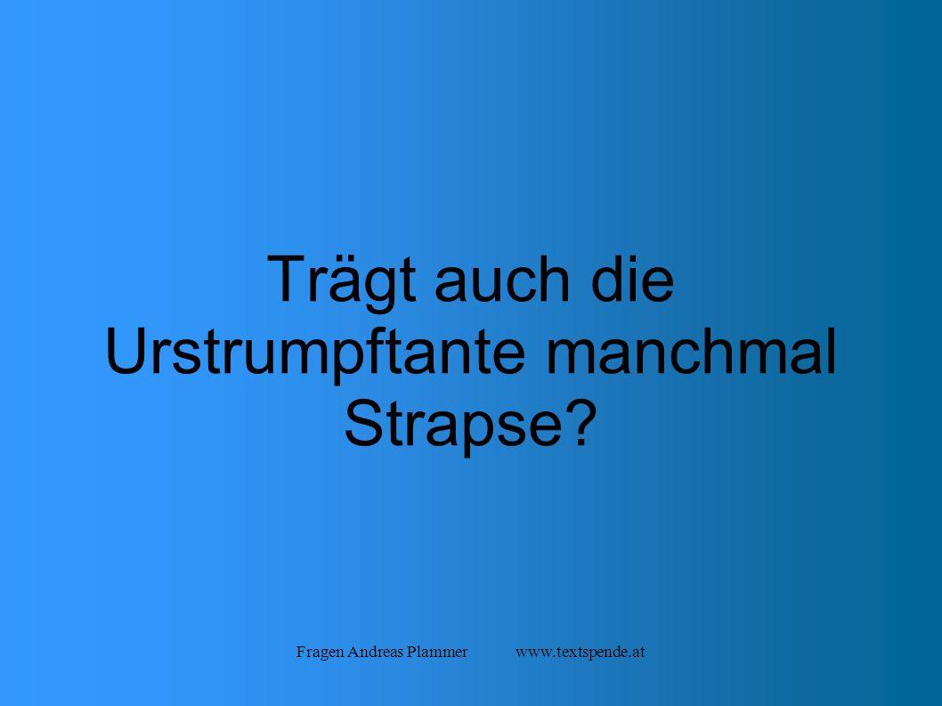 Fragen Andreas Plammer www.textspende.at Trägt auch die Urstrumpftante manchmal Strapse