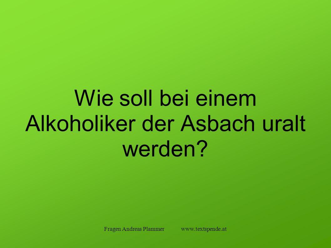Fragen Andreas Plammer www.textspende.at Wie soll bei einem Alkoholiker der Asbach uralt werden