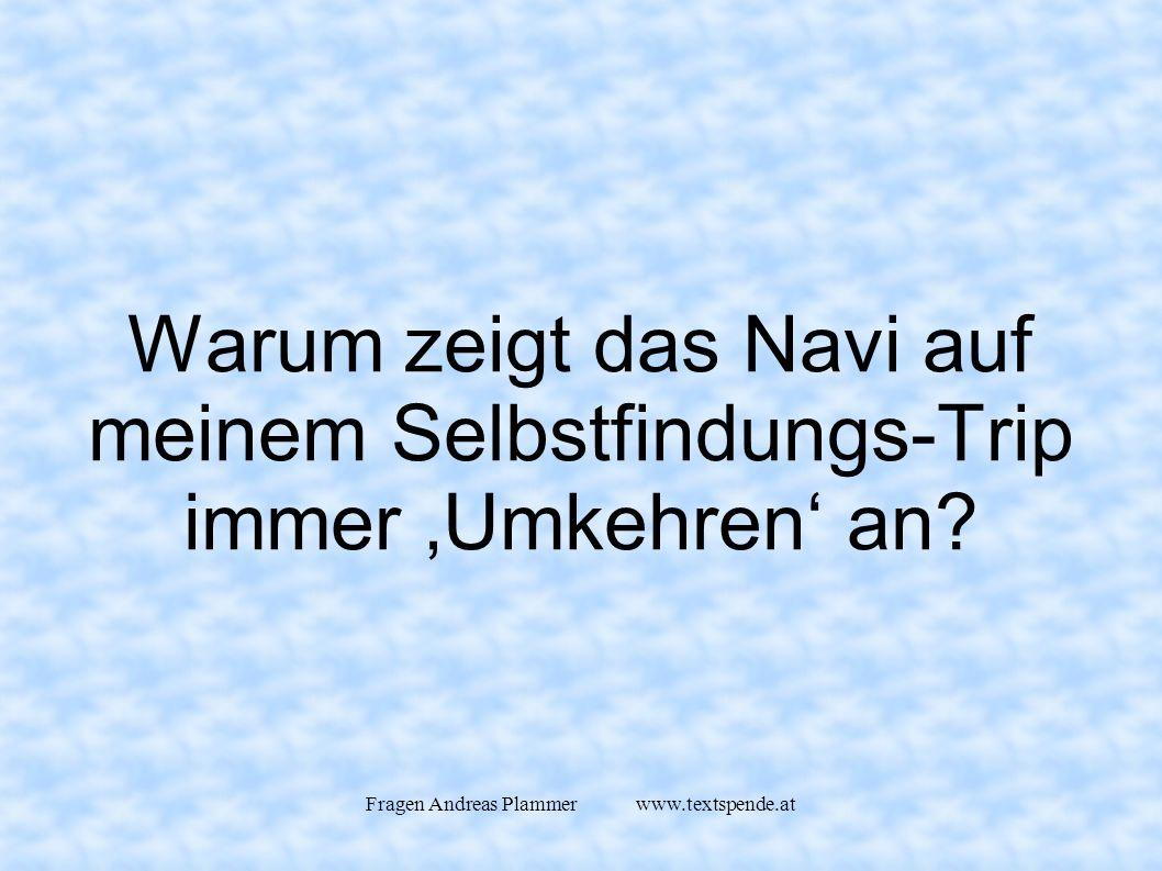 Fragen Andreas Plammer www.textspende.at Warum zeigt das Navi auf meinem Selbstfindungs-Trip immer 'Umkehren' an