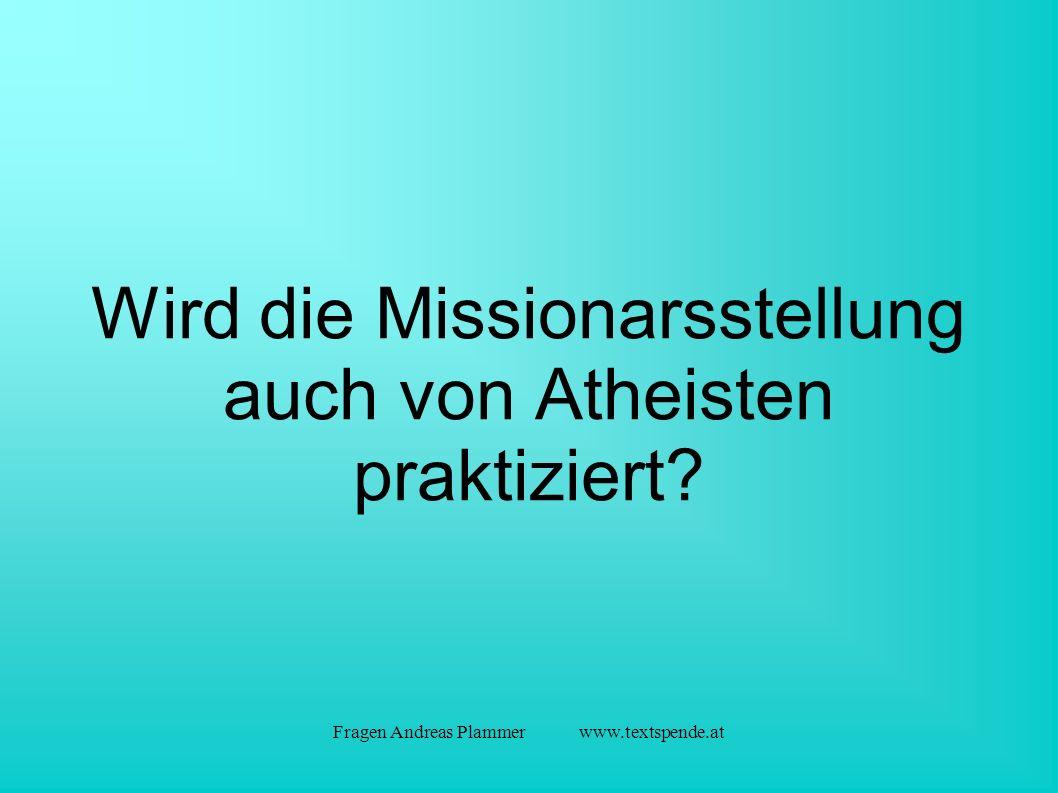 Fragen Andreas Plammer www.textspende.at Wird die Missionarsstellung auch von Atheisten praktiziert