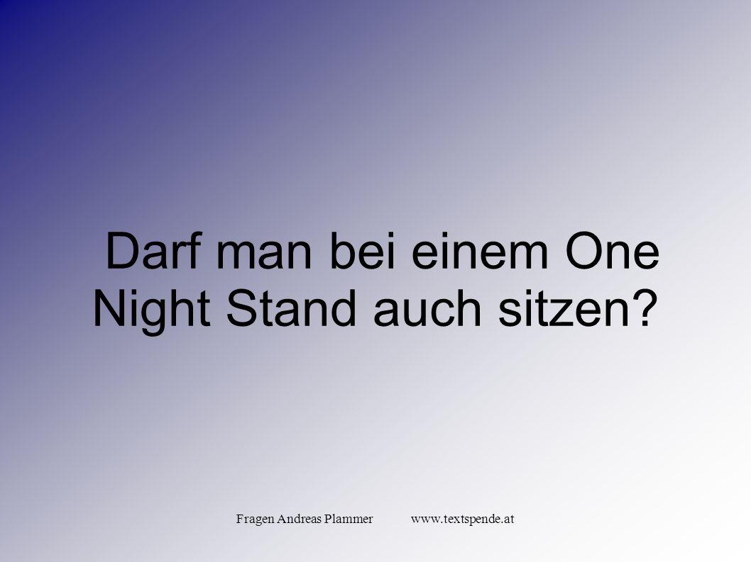 Fragen Andreas Plammer www.textspende.at Darf man bei einem One Night Stand auch sitzen